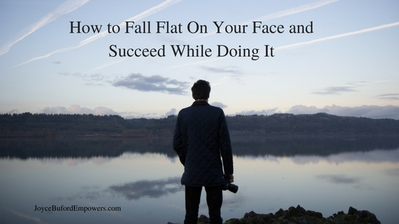 How to Fall Flat On Your Face and Succeed While Doing It