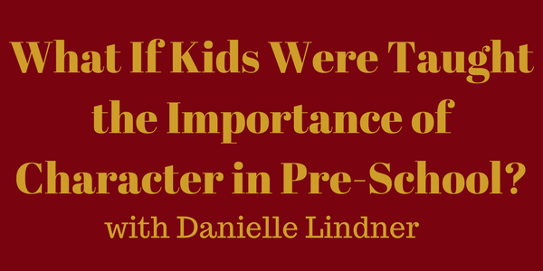What If Kids Were Taught the Importance of Character in Pre-School? Danielle Lindner