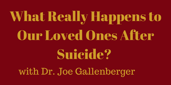 What Really Happens to Our Loved Ones After Suicide? Dr. Joe Gallenberger