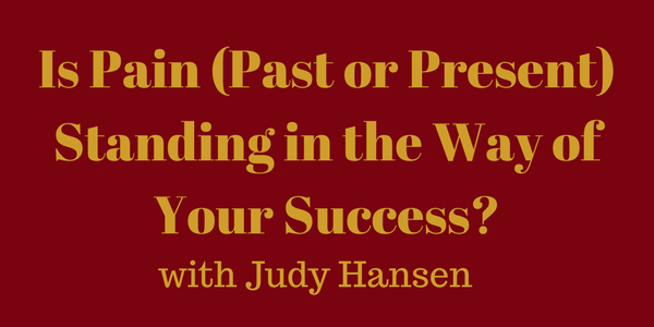 Is Pain (Past or Present) Standing in the Way of Your Success? – Judy Hansen