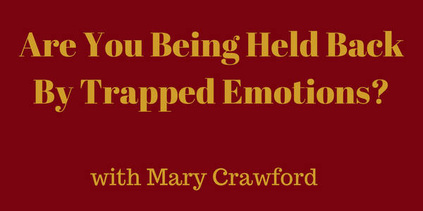 Are You Being Held Back By Trapped Emotions? — Mary Crawford