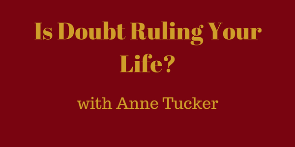 Is Doubt Ruling Your Life? Anne Tucker