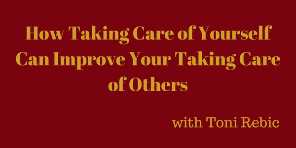 How Taking Care of Yourself Can Improve Your Taking Care of Others – Toni Rebic