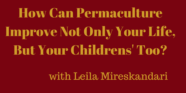 How Can Permaculture Improve Not Only Your Life, But Your Childrens' Too? Leila Mireskandari