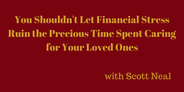 You Shouldn't Let Financial Stress Ruin the Precious Time Spent Caring for Your Loved Ones – Scott Neal