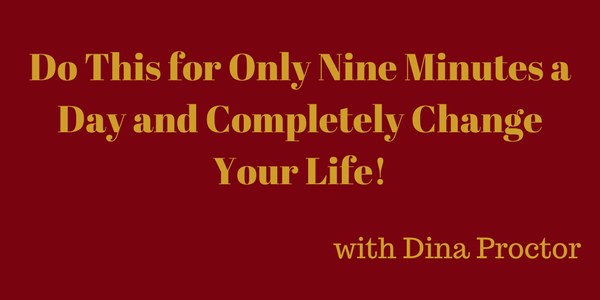 Do This for Only Nine Minutes a Day and Completely Change Your Life! – Dina Proctor