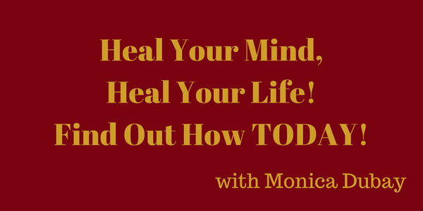 Heal Your Mind, Heal Your Life! Find Out How TODAY! – Monica Dubay