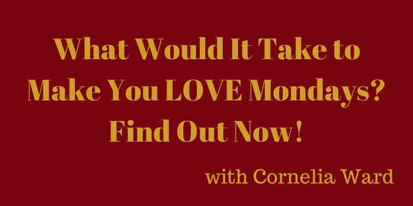 What Would It Take to Make You LOVE Mondays? Find Out Now! – Cornelia Ward