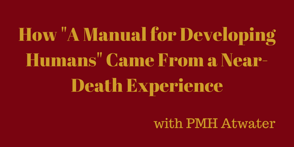 """How """"A Manual for Developing Humans"""" Came From a Near-Death Experience – PMH Atwater"""