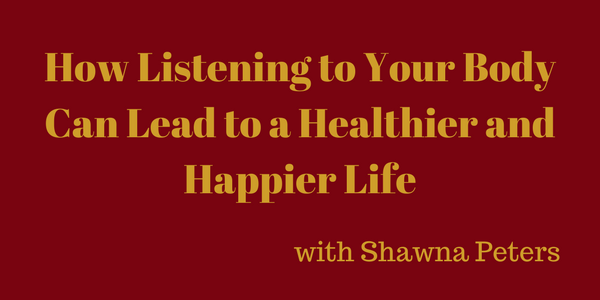 How Listening to Your Body Can Lead to a Healthier and Happier Life – Shawna Peters