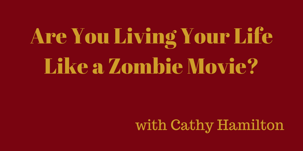 Are You Living Your Life Like a Zombie Movie? – Cathy Hamilton