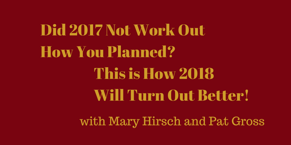 Did 2017 Not Work Out How You Planned? This is How 2018 Will Turn Out Better! – Mary Hirsch and Pat Gross