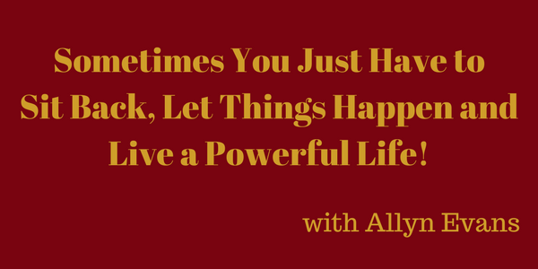 Sometimes You Just Have to Sit Back, Let Things Happen and Live a Powerful Life! – Allyn Evans