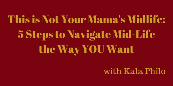 This is Not Your Mama's Midlife: 5 Steps to Navigate Mid-Life the Way YOU Want – Kala Philo