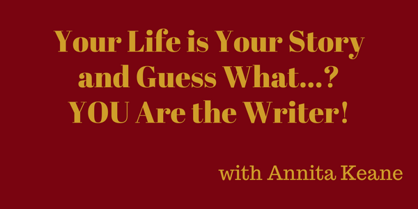 Your Life is Your Story and Guess What…? YOU Are the Writer! – Annita Keane