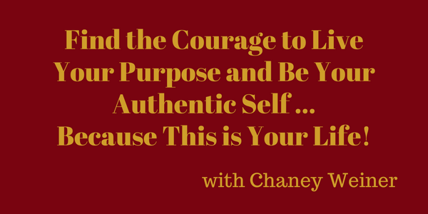 Find the Courage to Live Your Purpose and Be Your Authentic Self … Because This is Your Life! – with Chaney Weiner