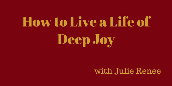How to Live a Life of Deep Joy – with Julie Renee
