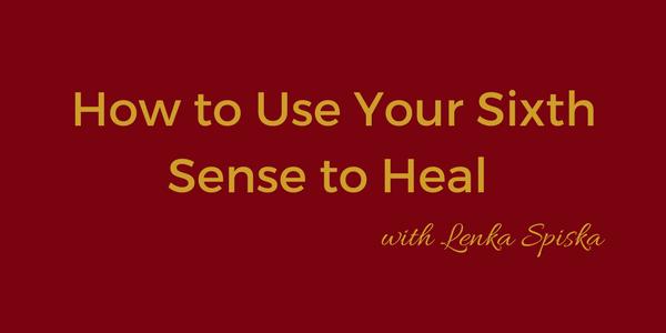 How to Use Your Sixth Sense to Heal with Lenka Spiska