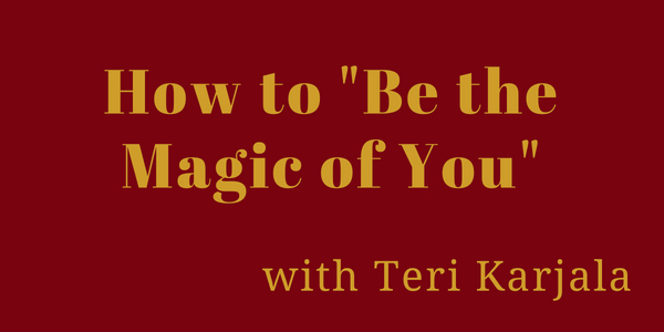 "How to ""Be the Magic of You"" with Teri Karjala"
