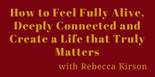 How to Feel Fully Alive, Deeply Connected and Create a Life that Truly Matters