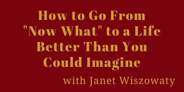 """How to Go From """"Now What"""" to a Life Better Than You Could Imagine"""
