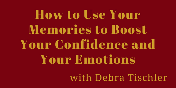 How to Use Your Memories to Boost Your Confidence and Your Emotions with Debra Tischler