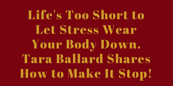 Life's Too Short to Let Stress Wear Your Body Down. Tara Ballard Shares How to Make It Stop!