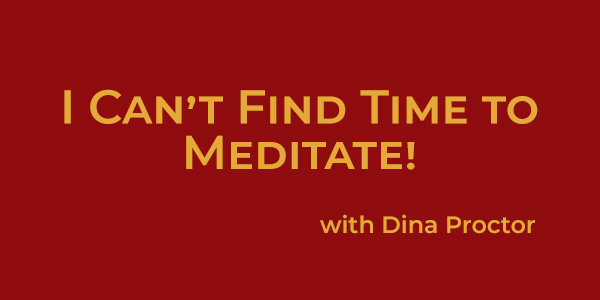 I Can't Find Time to Meditate!
